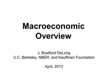 Macroeconomic Overview J. Bradford DeLong U.C. Berkeley, NBER, and Kauffman Foundation April, 2013.