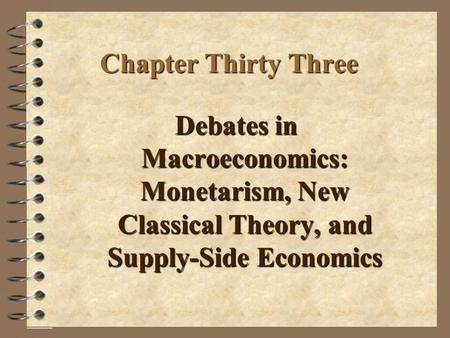 Chapter Thirty Three Debates in Macroeconomics: Monetarism, New Classical Theory, and Supply-Side Economics.