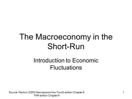Source: Mankiw (2000) Macroeconomics, Fourth edition Chapter 9, Fifth edition Chapter 9 1 The Macroeconomy in the Short-Run Introduction to Economic Fluctuations.