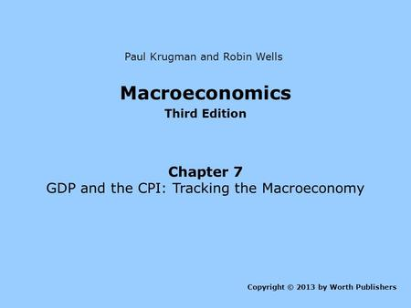 Macroeconomics Third Edition Chapter 7 GDP and the CPI: Tracking the Macroeconomy Copyright © 2013 by Worth Publishers Paul Krugman and Robin Wells.