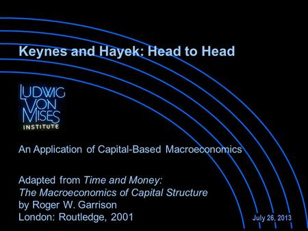 Adapted from Time and Money: The Macroeconomics of Capital Structure by Roger W. Garrison London: Routledge, 2001 July 26, 2013 An Application of Capital-Based.