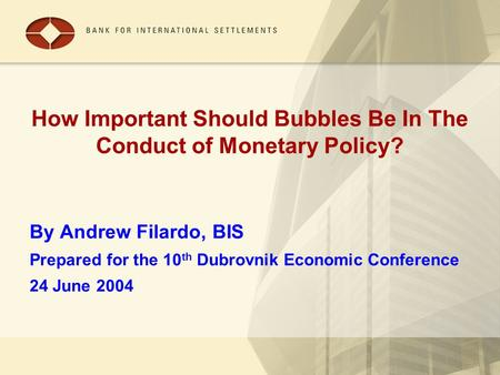 How Important Should Bubbles Be In The Conduct of Monetary Policy? By Andrew Filardo, BIS Prepared for the 10 th Dubrovnik Economic Conference 24 June.