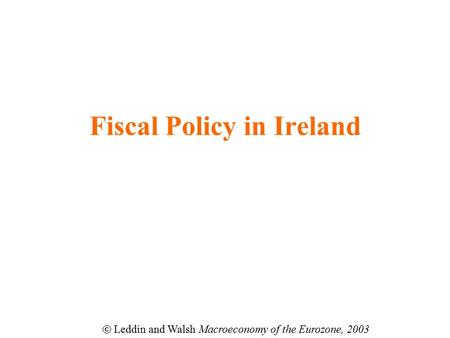 Fiscal Policy in Ireland  Leddin and Walsh Macroeconomy of the Eurozone, 2003.