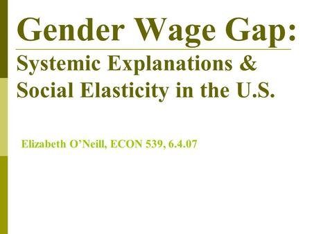 Gender Wage Gap: Systemic Explanations & Social Elasticity in the U.S. Elizabeth O'Neill, ECON 539, 6.4.07.