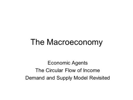 The Macroeconomy Economic Agents The Circular Flow of Income Demand and Supply Model Revisited.