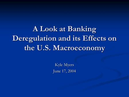 A Look at Banking Deregulation and its Effects on the U.S. Macroeconomy Kyle Myers June 17, 2004.