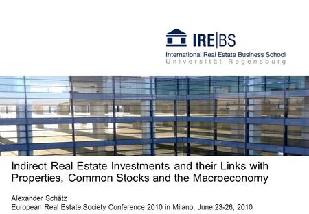 Indirect Real Estate Investments and their Links with Properties, Common Stocks and the Macroeconomy Alexander Schätz European Real Estate Society Conference.