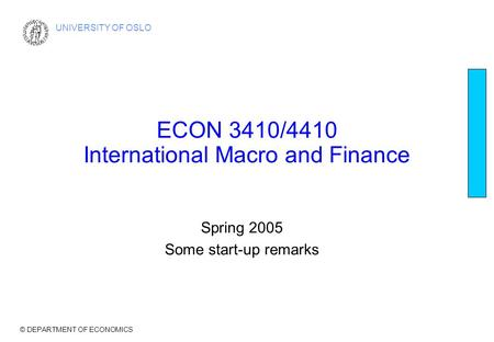 © DEPARTMENT OF ECONOMICS UNIVERSITY OF OSLO ECON 3410/4410 International Macro and Finance Spring 2005 Some start-up remarks.
