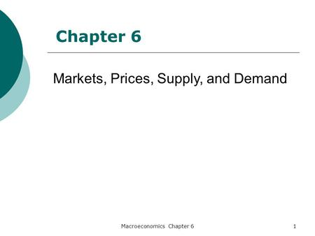 Macroeconomics Chapter 61 Markets, Prices, Supply, and Demand Chapter 6.