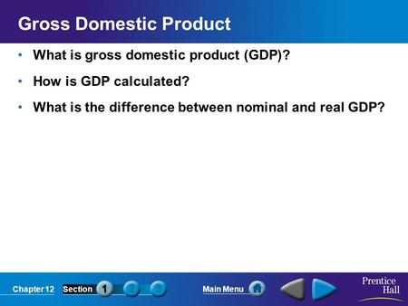 Chapter 12SectionMain Menu Gross Domestic Product What is gross domestic product (GDP)? How is GDP calculated? What is the difference between nominal and.