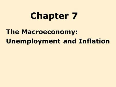 Chapter 7 The Macroeconomy: Unemployment and Inflation.