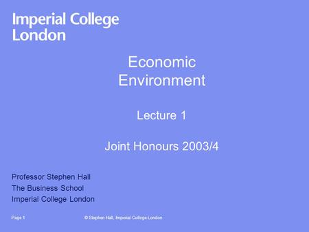 © Stephen Hall, Imperial College LondonPage 1 Economic Environment Lecture 1 Joint Honours 2003/4 Professor Stephen Hall The Business School Imperial College.