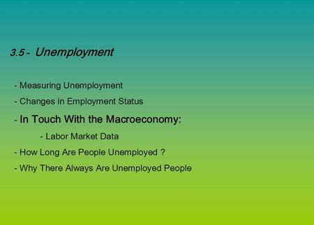 3.5 - Unemployment - Measuring Unemployment - Changes in Employment Status - In Touch With the Macroeconomy: - Labor Market Data - How Long Are People.