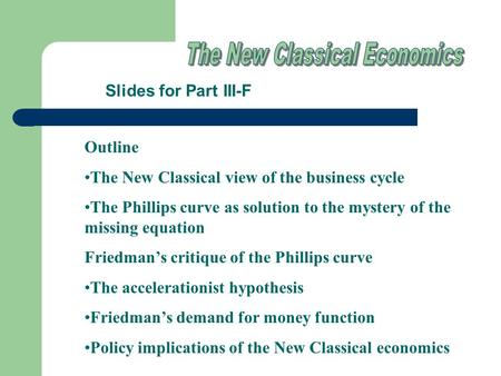 Slides for Part III-F Outline The New Classical view of the business cycle The Phillips curve as solution to the mystery of the missing equation Friedman's.