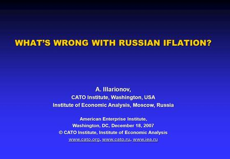WHAT'S WRONG WITH RUSSIAN IFLATION? A. Illarionov, CATO Institute, Washington, USA Institute of Economic Analysis, Moscow, Russia American Enterprise Institute,