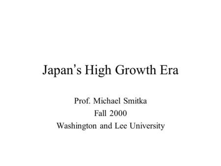 Japan ' s High Growth Era Prof. Michael Smitka Fall 2000 Washington and Lee University.