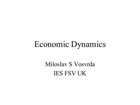 Economic Dynamics Miloslav S Vosvrda IES FSV UK. Macroeconomic Dynamics Economics dynamics has recently become more prominent in mainstream economics.