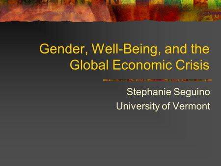 Gender, Well-Being, and the Global Economic Crisis Stephanie Seguino University of Vermont.