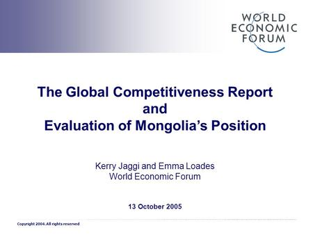 1 The Global Competitiveness Report and Evaluation of Mongolia's Position Kerry Jaggi and Emma Loades World Economic Forum 13 October 2005 Copyright 2004.
