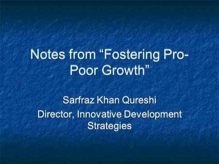 "Notes from ""Fostering Pro- Poor Growth"" Sarfraz Khan Qureshi Director, Innovative Development Strategies Sarfraz Khan Qureshi Director, Innovative Development."