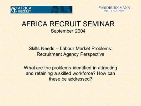 AFRICA RECRUIT SEMINAR September 2004 Skills Needs – Labour Market Problems: Recruitment Agency Perspective What are the problems identified in attracting.
