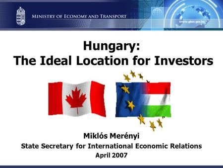 Hungary: The Ideal Location for Investors Miklós Merényi State Secretary for International Economic Relations April 2007.