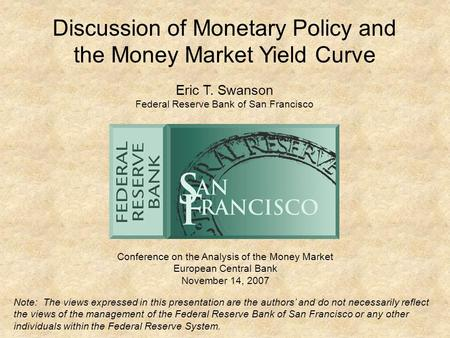 Discussion of Monetary Policy and the Money Market Yield Curve Conference on the Analysis of the Money Market European Central Bank November 14, 2007 Eric.