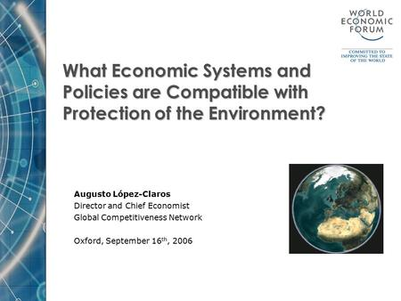What Economic Systems and Policies are Compatible with Protection of the Environment? Augusto López-Claros Director and Chief Economist Global Competitiveness.