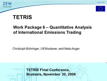 1 TETRIS Work Package 6 – Quantitative Analysis of International Emissions Trading Christoph Böhringer, Ulf Moslener, and Niels Anger TETRIS Final Conference,