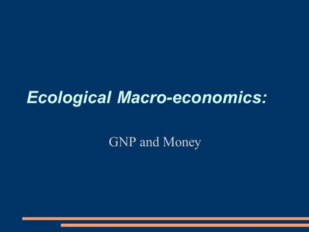 Ecological Macro-economics: GNP and Money. Questions for Next Two Classes ● Why is macroeconomics important, and how is it different from microeconomics?