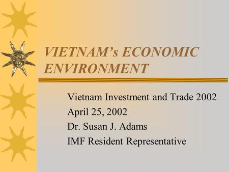 VIETNAM's ECONOMIC ENVIRONMENT Vietnam Investment and Trade 2002 April 25, 2002 Dr. Susan J. Adams IMF Resident Representative.