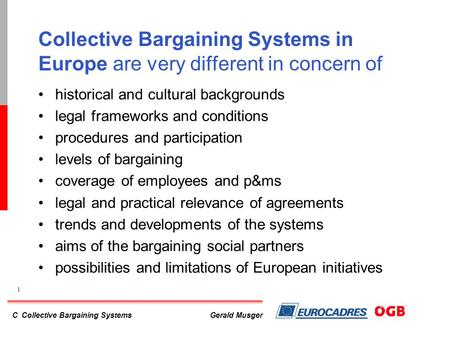 C Collective Bargaining Systems 1 Gerald Musger Collective Bargaining Systems in Europe are very different in concern of historical and cultural backgrounds.