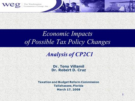 1 Economic Impacts of Possible Tax Policy Changes Dr. Tony Villamil Dr. Robert D. Cruz Taxation and Budget Reform Commission Tallahassee, Florida March.