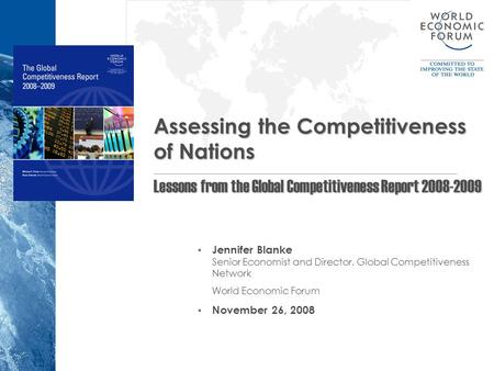  Jennifer Blanke Senior Economist and Director, Global Competitiveness Network World Economic Forum  November 26, 2008 Assessing the Competitiveness.