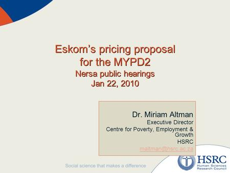 Eskom's pricing proposal for the MYPD2 Nersa public hearings Jan 22, 2010 Dr. Miriam Altman Executive Director Centre for Poverty, Employment & Growth.