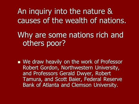 An inquiry into the nature & causes of the wealth of nations. Why are some nations rich and others poor? We draw heavily on the work of Professor Robert.