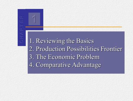 2 1. Reviewing the Basics 2. Production Possibilities Frontier 3. The Economic Problem 4. Comparative Advantage.