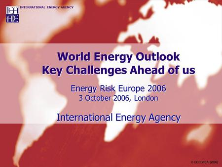 World Energy Outlook Key Challenges Ahead of us Energy Risk Europe 2006 3 October 2006, London International Energy Agency © OECD/IEA (2006)