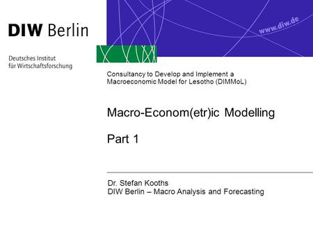 Consultancy to Develop <strong>and</strong> Implement a Macroeconomic Model <strong>for</strong> Lesotho (DIMMoL) Macro-Econom(etr)ic Modelling Part 1 Dr. Stefan Kooths DIW Berlin – Macro.