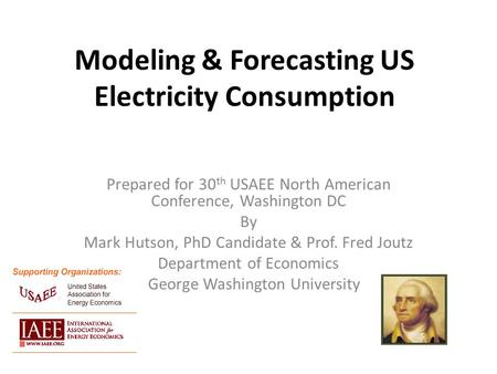 Modeling & Forecasting US Electricity Consumption Prepared for 30 th USAEE North American Conference, Washington DC By Mark Hutson, PhD Candidate & Prof.