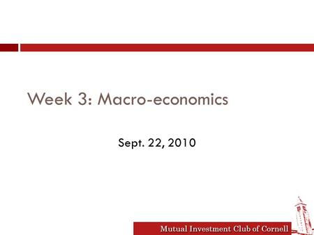 Mutual Investment Club of Cornell Week 3: Macro-economics Sept. 22, 2010.