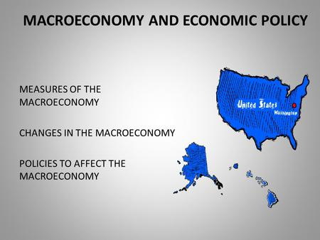 MACROECONOMY AND ECONOMIC POLICY MEASURES OF THE MACROECONOMY CHANGES IN THE MACROECONOMY POLICIES TO AFFECT THE MACROECONOMY.