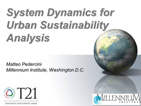 Matteo Pedercini Millennium Institute, Washington D.C. System Dynamics for Urban Sustainability Analysis.