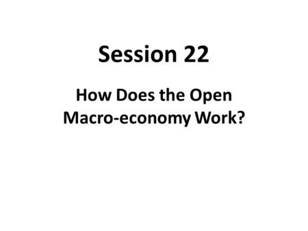 Session 22 How Does the Open Macro-economy Work?.