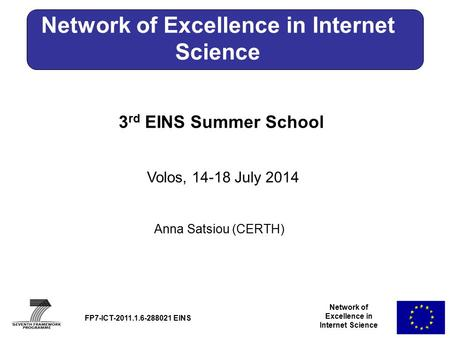 Network of Excellence in Internet Science 3 rd EINS Summer School Volos, 14-18 July 2014 Anna Satsiou (CERTH) FP7-ICT-2011.1.6-288021 EINS Network of Excellence.