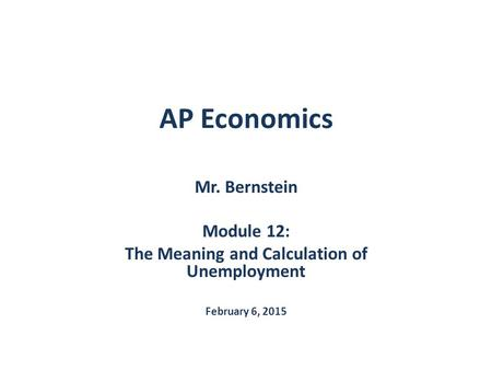 AP Economics Mr. Bernstein Module 12: The Meaning and Calculation of Unemployment February 6, 2015.