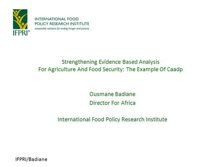 IFPRI/Badiane Strengthening Evidence Based Analysis For Agriculture And Food Security: The Example Of Caadp Ousmane Badiane Director For Africa International.
