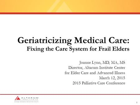 1 Geriatricizing Medical Care: Fixing the Care System for Frail Elders Joanne Lynn, MD, MA, MS Director, Altarum Institute Center for Elder Care and Advanced.
