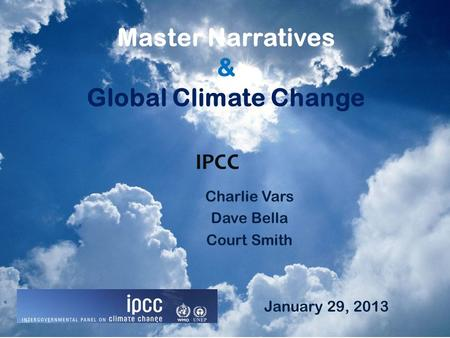 Master Narratives & Global Climate Change Charlie Vars Dave Bella Court Smith IPCC January 29, 2013.