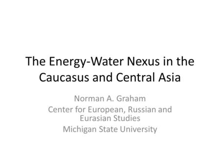 The Energy-Water Nexus in the Caucasus and Central Asia Norman A. Graham Center for European, Russian and Eurasian Studies Michigan State University.
